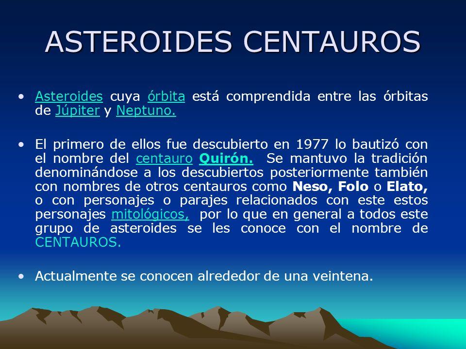 ASTEROIDES CENTAUROS Asteroides cuya órbita está comprendida entre las órbitas de Júpiter y Neptuno.AsteroidesórbitaJúpiterNeptuno. El primero de ello