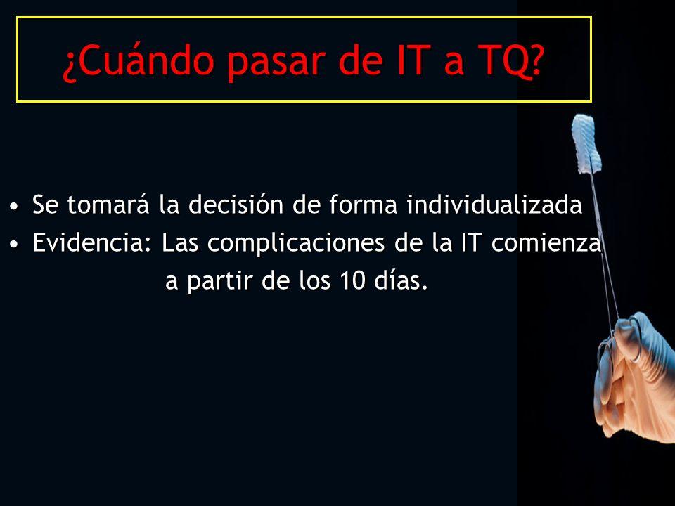 ¿Cuándo pasar de IT a TQ? Se tomará la decisión de forma individualizada Evidencia: Las complicaciones de la IT comienza a partir de los 10 días. Se t