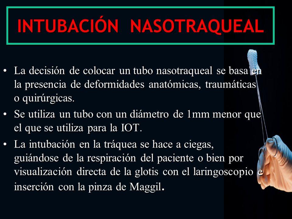 INTUBACIÓN NASOTRAQUEAL La decisión de colocar un tubo nasotraqueal se basa en la presencia de deformidades anatómicas, traumáticas o quirúrgicas. Se