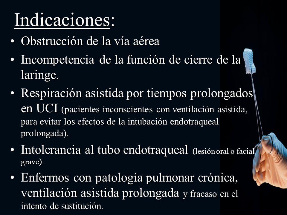 Indicaciones: Obstrucción de la vía aérea Incompetencia de la función de cierre de la laringe. Respiración asistida por tiempos prolongados en UCI (pa