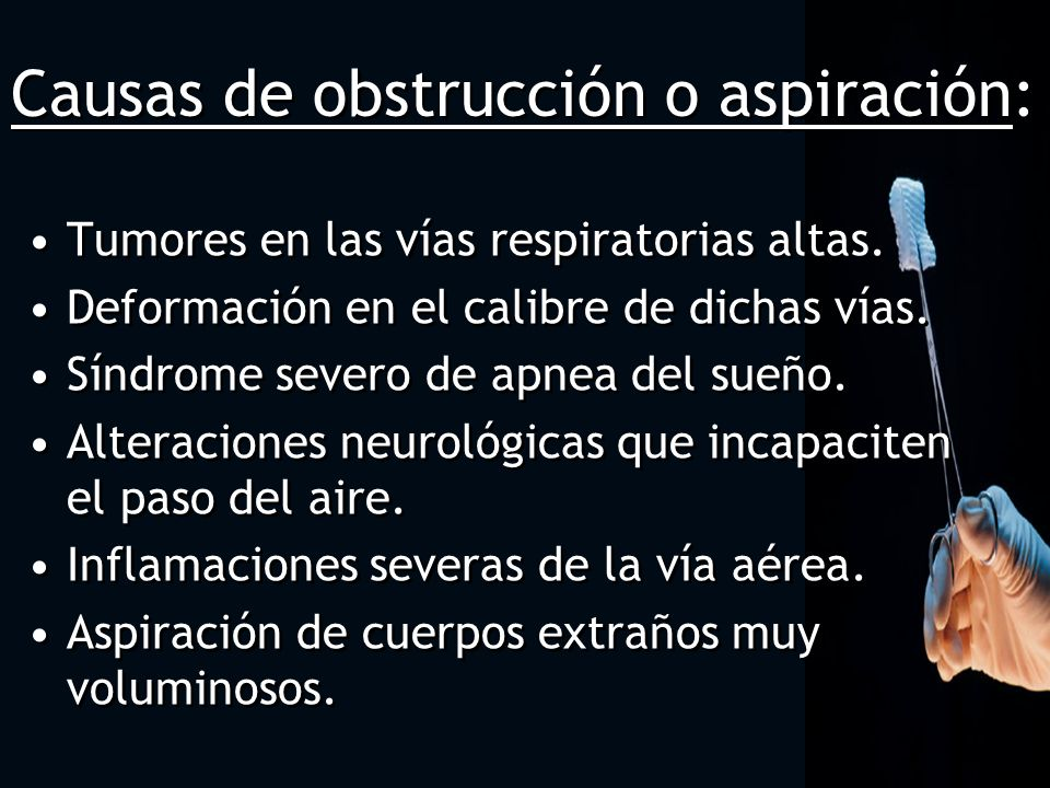 Causas de obstrucción o aspiración: Tumores en las vías respiratorias altas. Deformación en el calibre de dichas vías. Síndrome severo de apnea del su