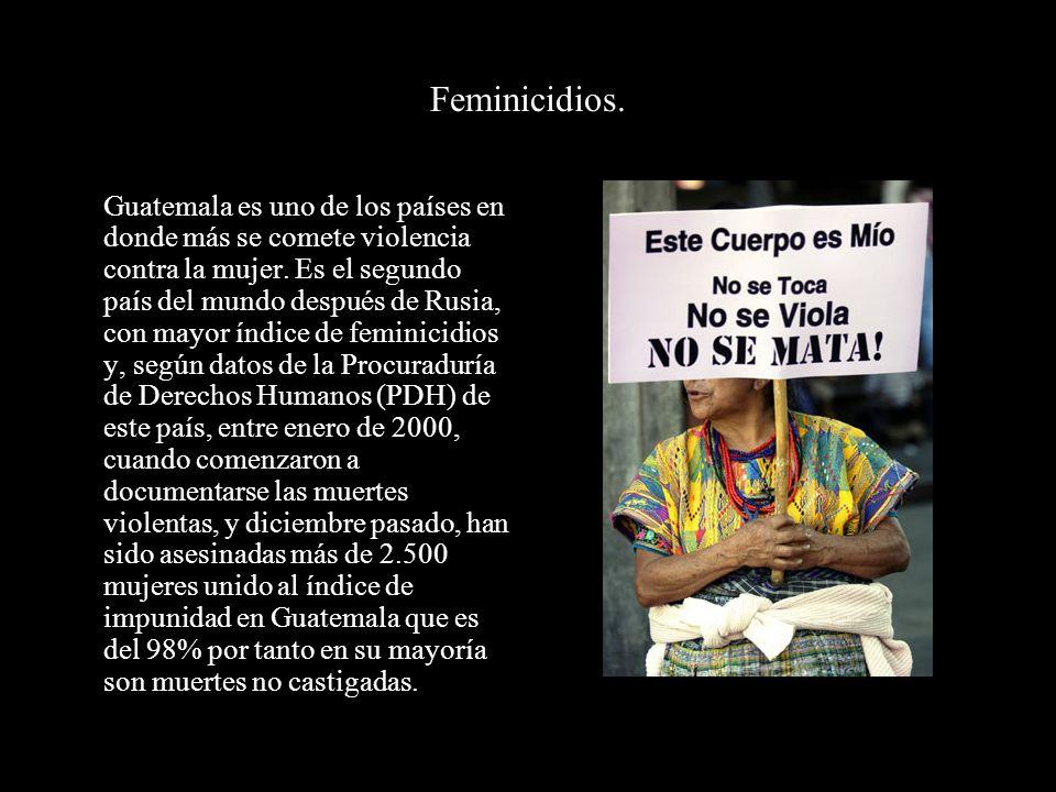 Feminicidios. Guatemala es uno de los países en donde más se comete violencia contra la mujer. Es el segundo país del mundo después de Rusia, con mayo