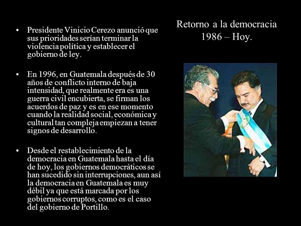 Retorno a la democracia 1986 – Hoy. Presidente Vinicio Cerezo anunció que sus prioridades serían terminar la violencia política y establecer el gobier