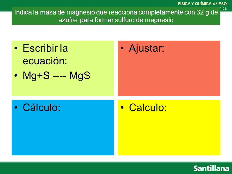 FÍSICA Y QUÍMICA 4.º ESO La reacción química Escribir la ecuación: Mg+S ---- MgS Ajustar: Cálculo:Calculo: Indica la masa de magnesio que reacciona co