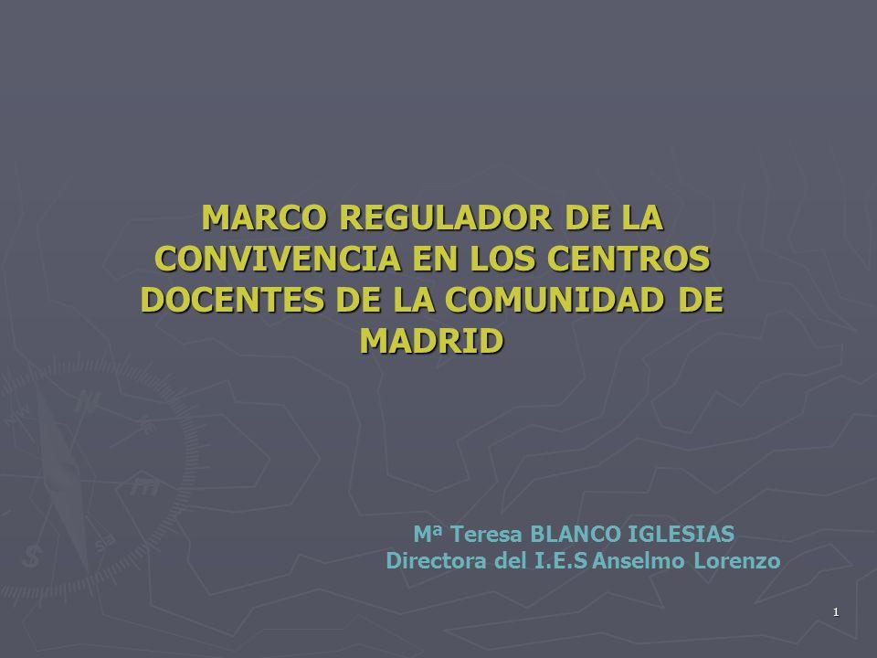 1 MARCO REGULADOR DE LA CONVIVENCIA EN LOS CENTROS DOCENTES DE LA COMUNIDAD DE MADRID Mª Teresa BLANCO IGLESIAS Directora del I.E.S Anselmo Lorenzo