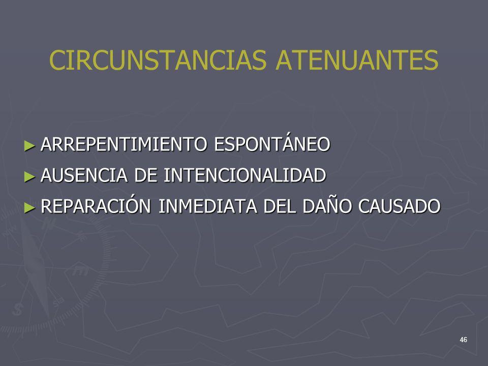 46 CIRCUNSTANCIAS ATENUANTES ARREPENTIMIENTO ESPONTÁNEO ARREPENTIMIENTO ESPONTÁNEO AUSENCIA DE INTENCIONALIDAD AUSENCIA DE INTENCIONALIDAD REPARACIÓN