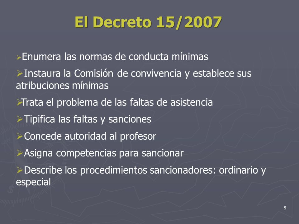 9 El Decreto 15/2007 Enumera las normas de conducta mínimas Instaura la Comisión de convivencia y establece sus atribuciones mínimas Trata el problema