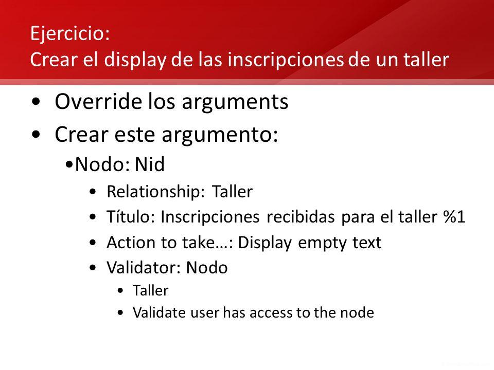 Ejercicio: Crear el display de las inscripciones de un taller Override los arguments Crear este argumento: Nodo: Nid Relationship: Taller Título: Insc