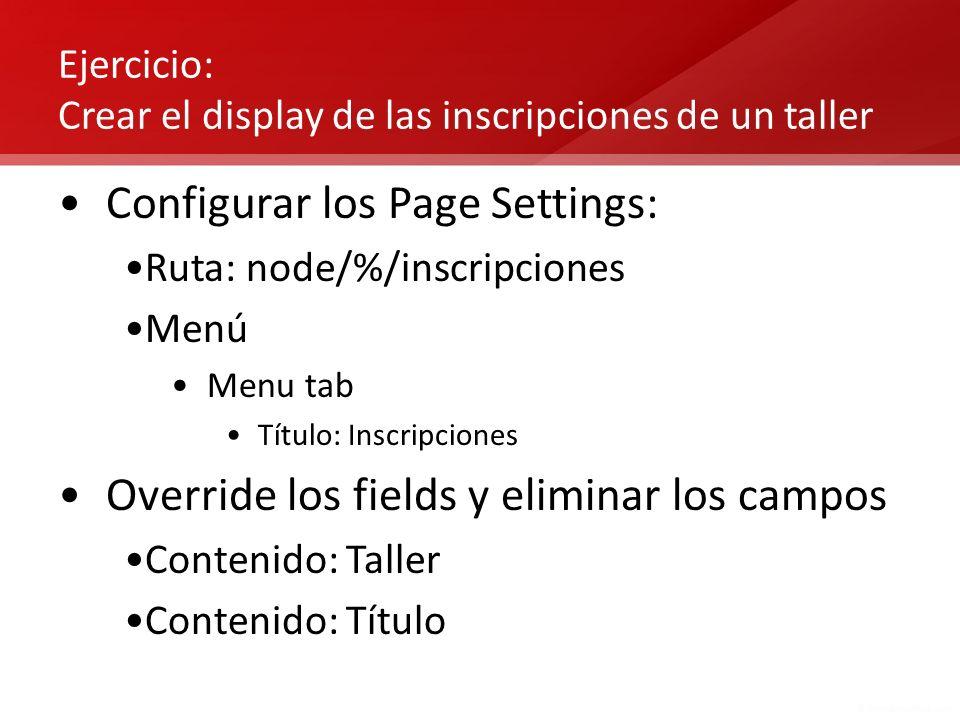 Ejercicio: Crear el display de las inscripciones de un taller Configurar los Page Settings: Ruta: node/%/inscripciones Menú Menu tab Título: Inscripci