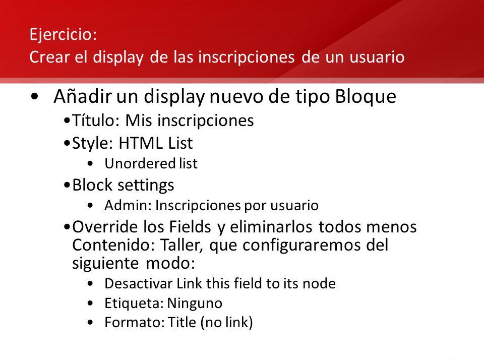 Ejercicio: Crear el display de las inscripciones de un usuario Añadir un display nuevo de tipo Bloque Título: Mis inscripciones Style: HTML List Unord