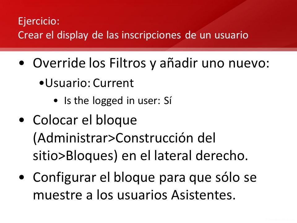 Ejercicio: Crear el display de las inscripciones de un usuario Override los Filtros y añadir uno nuevo: Usuario: Current Is the logged in user: Sí Col