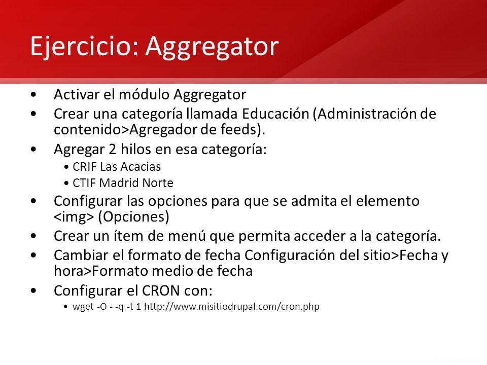 Ejercicio: Aggregator Activar el módulo Aggregator Crear una categoría llamada Educación (Administración de contenido>Agregador de feeds). Agregar 2 h