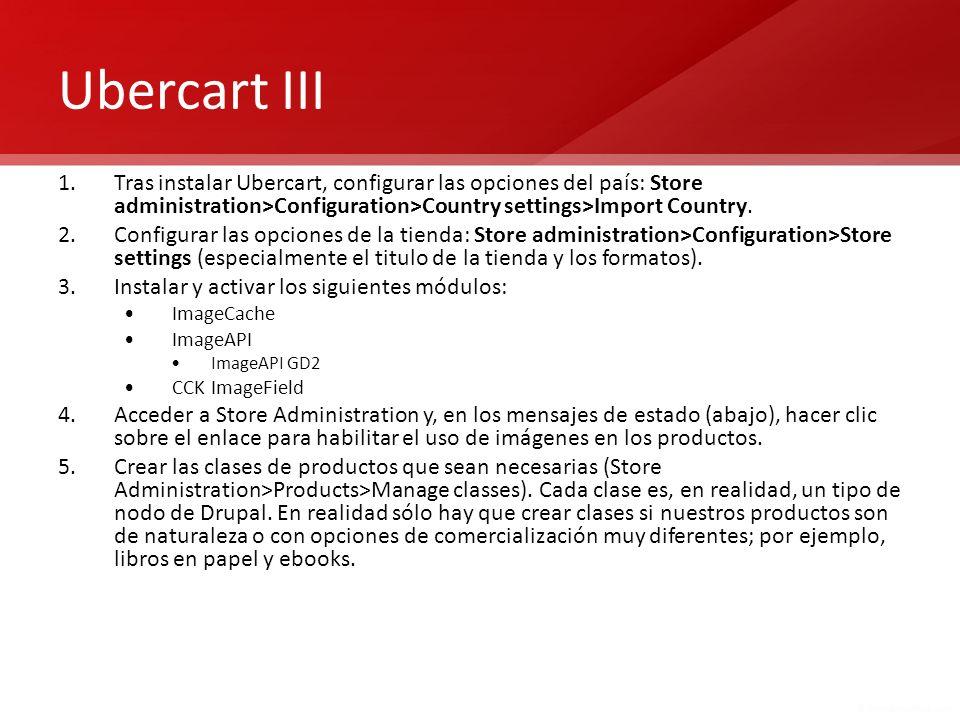 Ubercart III 1.Tras instalar Ubercart, configurar las opciones del país: Store administration>Configuration>Country settings>Import Country. 2.Configu