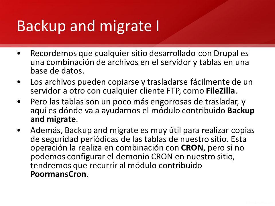 Backup and migrate I Recordemos que cualquier sitio desarrollado con Drupal es una combinación de archivos en el servidor y tablas en una base de dato