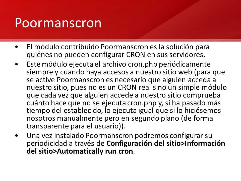 Poormanscron El módulo contribuido Poormanscron es la solución para quiénes no pueden configurar CRON en sus servidores. Este módulo ejecuta el archiv