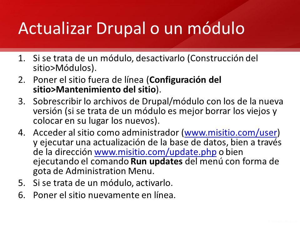 Actualizar Drupal o un módulo 1.Si se trata de un módulo, desactivarlo (Construcción del sitio>Módulos). 2.Poner el sitio fuera de línea (Configuració