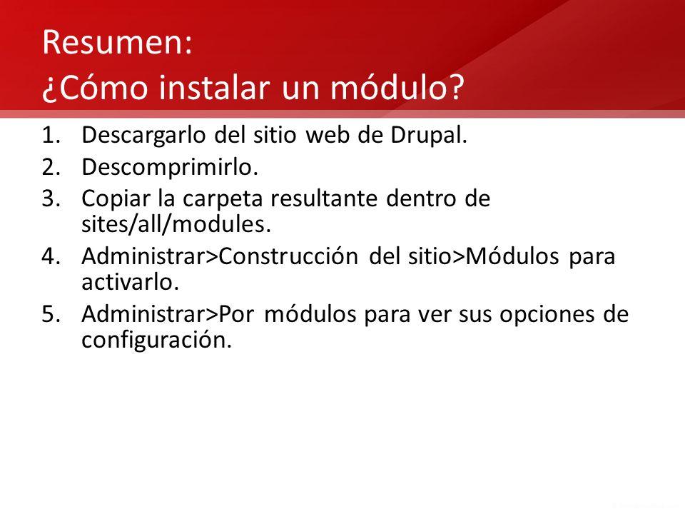 Resumen: ¿Cómo instalar un módulo? 1.Descargarlo del sitio web de Drupal. 2.Descomprimirlo. 3.Copiar la carpeta resultante dentro de sites/all/modules