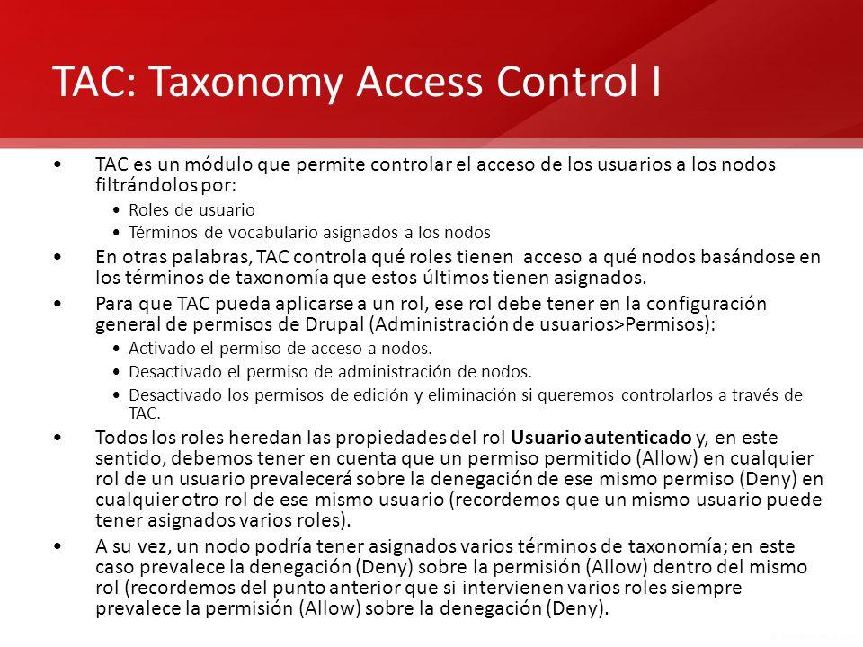 TAC: Taxonomy Access Control I TAC es un módulo que permite controlar el acceso de los usuarios a los nodos filtrándolos por: Roles de usuario Término