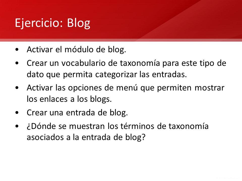 Ejercicio: Blog Activar el módulo de blog. Crear un vocabulario de taxonomía para este tipo de dato que permita categorizar las entradas. Activar las