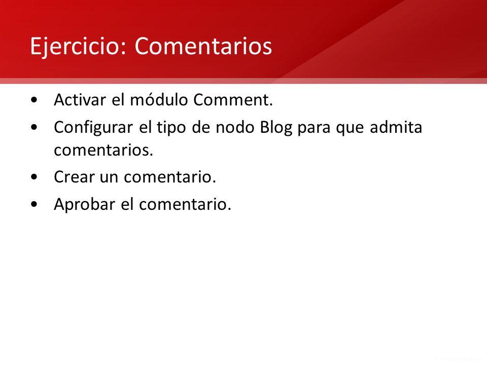 Ejercicio: Comentarios Activar el módulo Comment. Configurar el tipo de nodo Blog para que admita comentarios. Crear un comentario. Aprobar el comenta