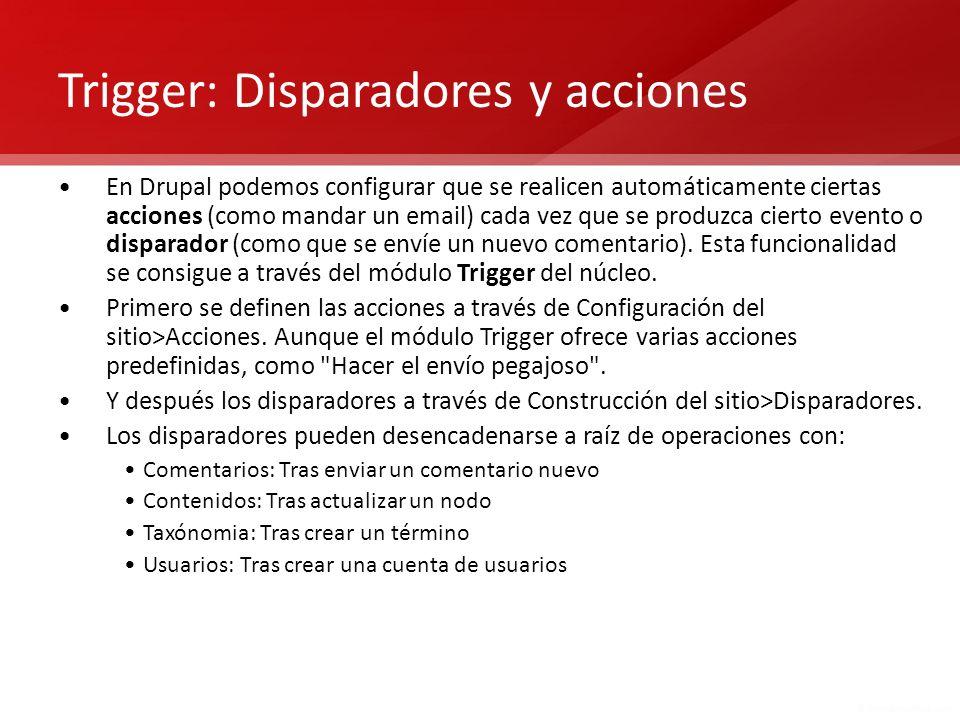 Trigger: Disparadores y acciones En Drupal podemos configurar que se realicen automáticamente ciertas acciones (como mandar un email) cada vez que se
