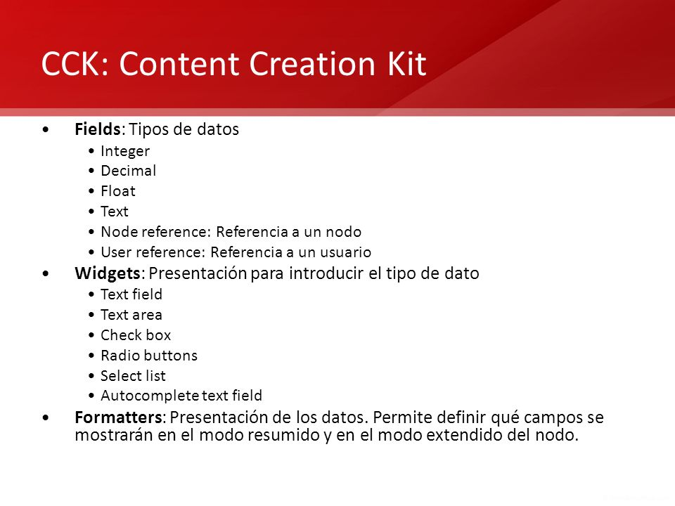 CCK: Content Creation Kit Fields: Tipos de datos Integer Decimal Float Text Node reference: Referencia a un nodo User reference: Referencia a un usuar