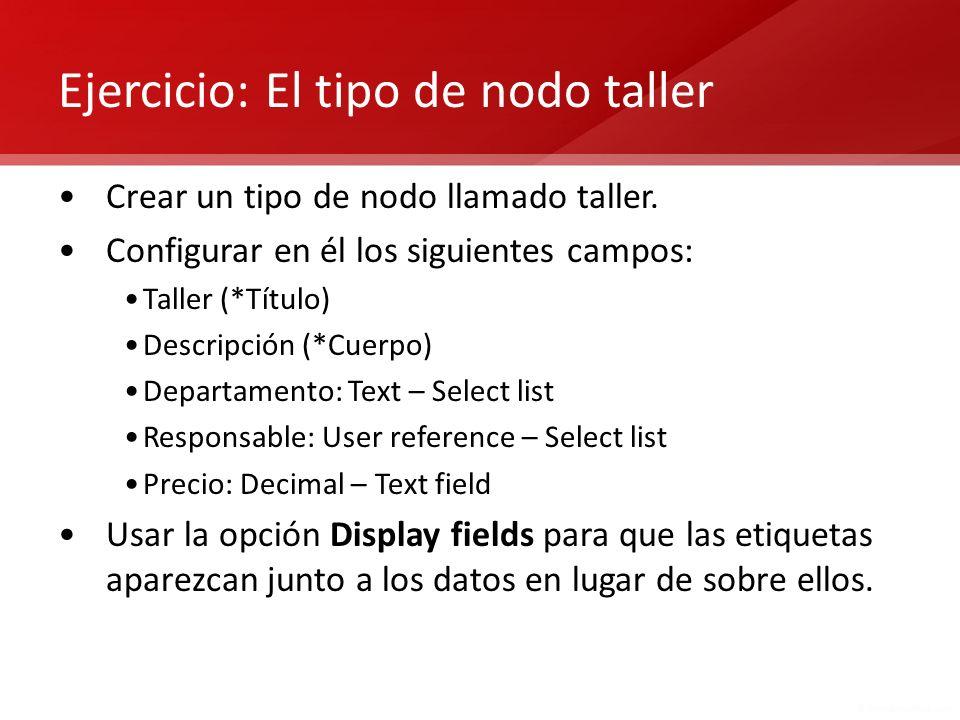 Ejercicio: El tipo de nodo taller Crear un tipo de nodo llamado taller. Configurar en él los siguientes campos: Taller (*Título) Descripción (*Cuerpo)