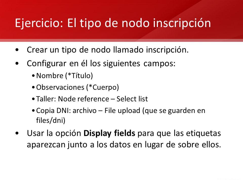 Ejercicio: El tipo de nodo inscripción Crear un tipo de nodo llamado inscripción. Configurar en él los siguientes campos: Nombre (*Título) Observacion
