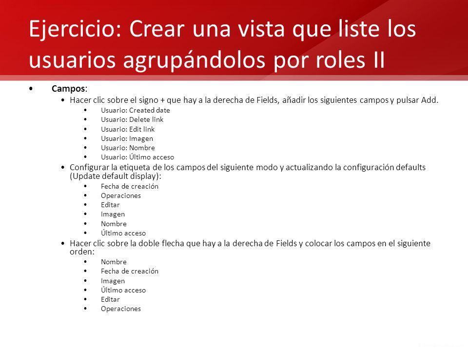 Ejercicio: Crear una vista que liste los usuarios agrupándolos por roles II Campos: Hacer clic sobre el signo + que hay a la derecha de Fields, añadir