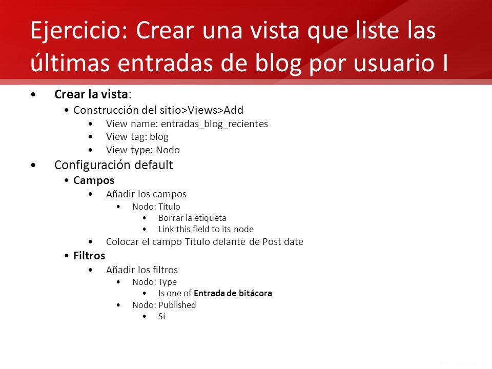 Ejercicio: Crear una vista que liste las últimas entradas de blog por usuario I Crear la vista: Construcción del sitio>Views>Add View name: entradas_b
