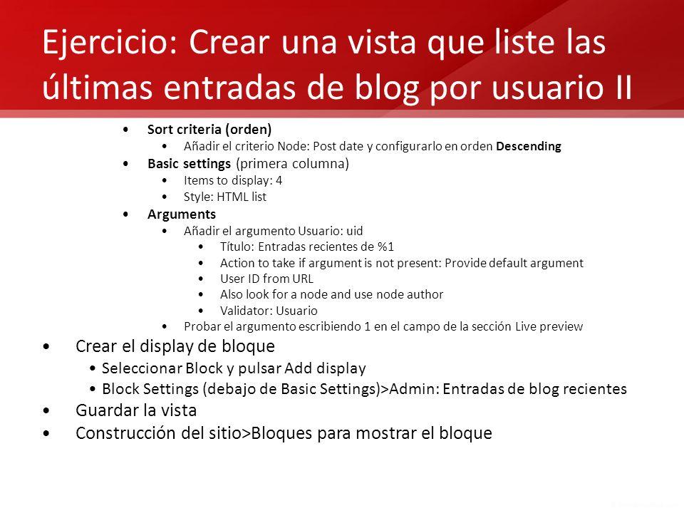 Ejercicio: Crear una vista que liste las últimas entradas de blog por usuario II Sort criteria (orden) Añadir el criterio Node: Post date y configurar