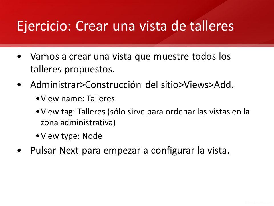 Ejercicio: Crear una vista de talleres Vamos a crear una vista que muestre todos los talleres propuestos. Administrar>Construcción del sitio>Views>Add