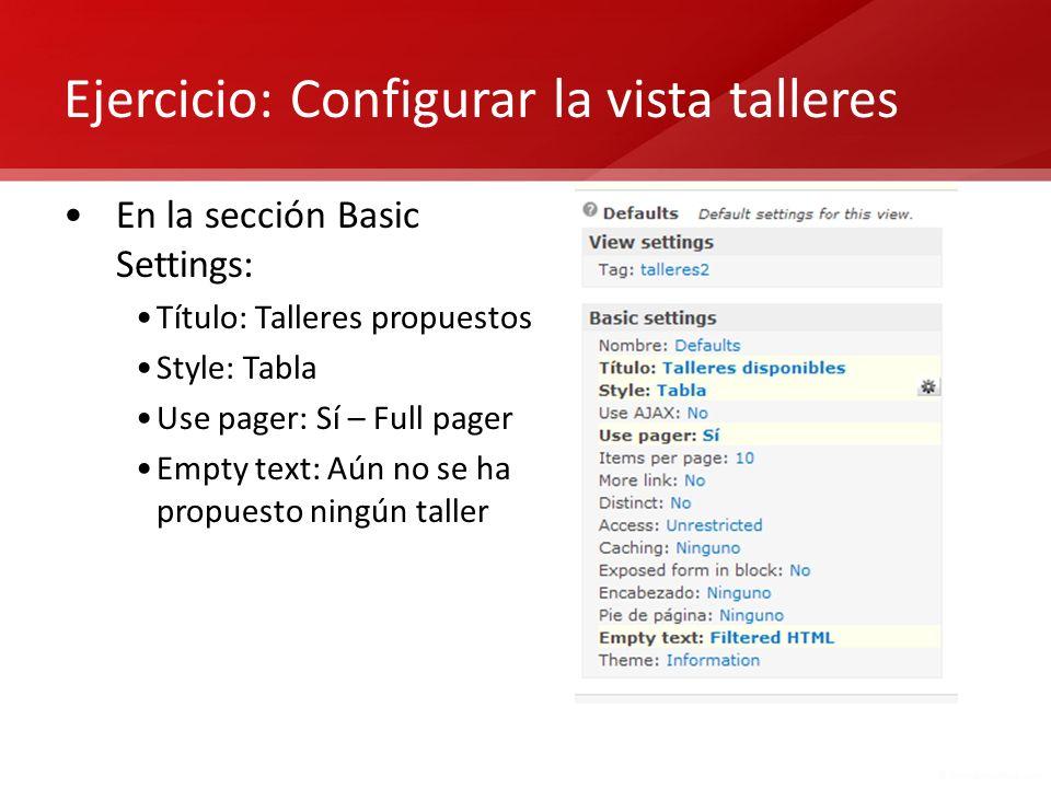 Ejercicio: Configurar la vista talleres En la sección Basic Settings: Título: Talleres propuestos Style: Tabla Use pager: Sí – Full pager Empty text: