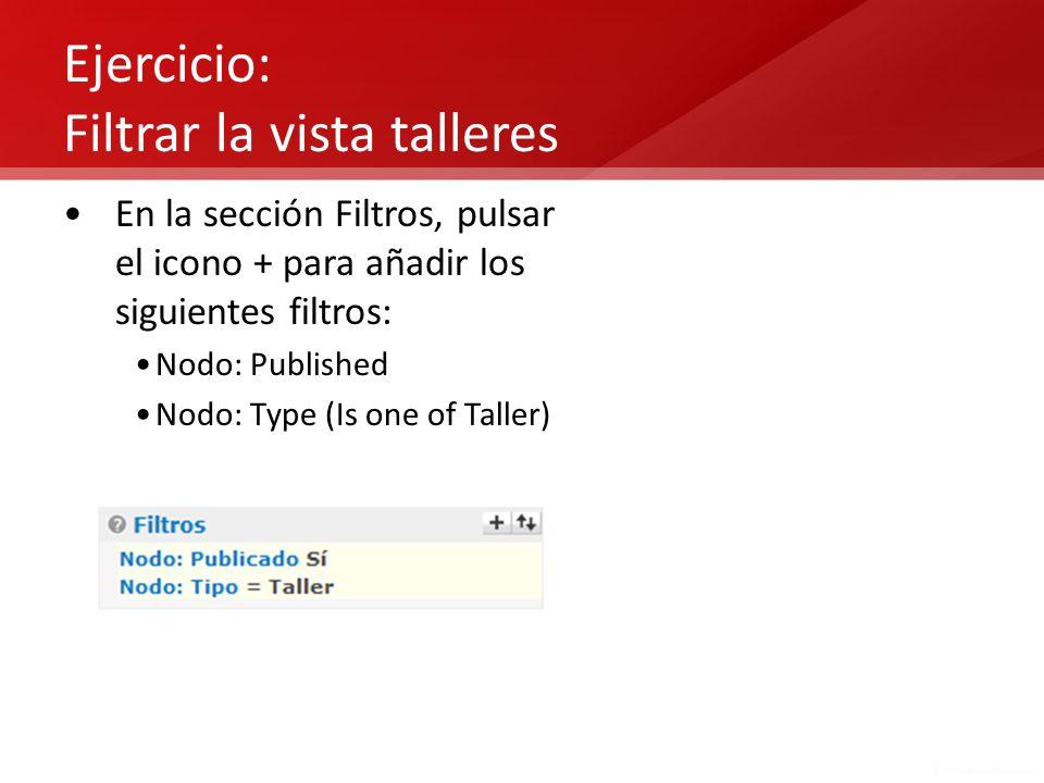 Ejercicio: Filtrar la vista talleres En la sección Filtros, pulsar el icono + para añadir los siguientes filtros: Nodo: Published Nodo: Type (Is one o