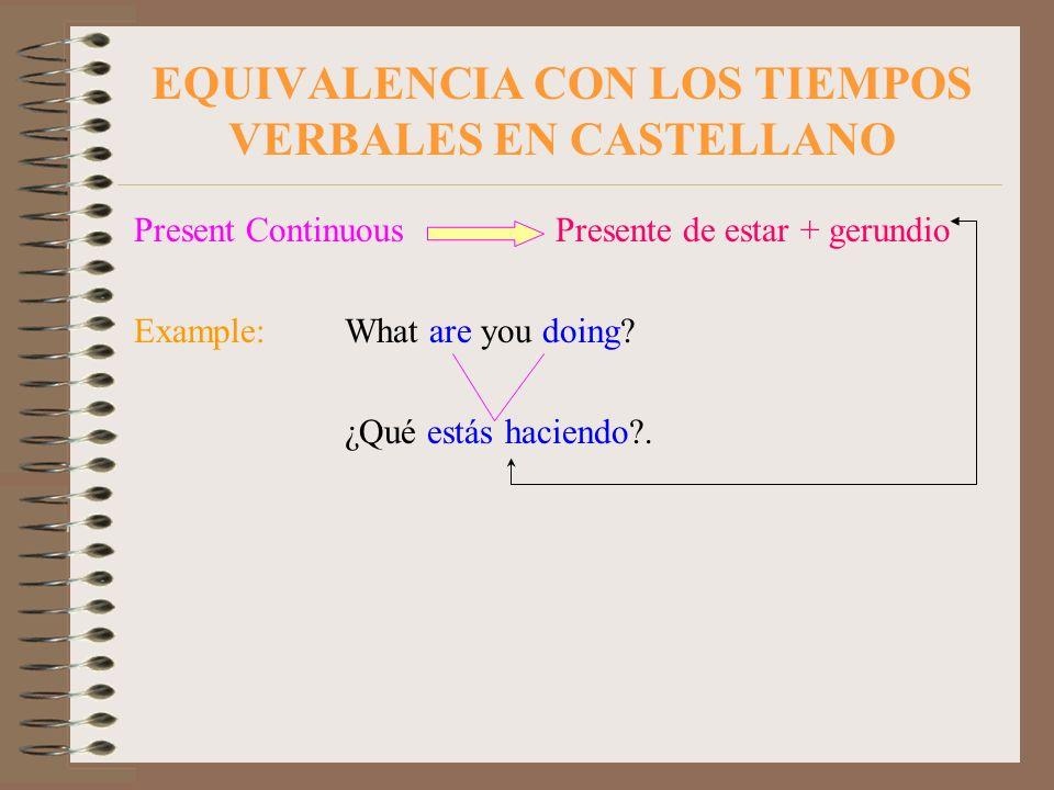EQUIVALENCIA CON LOS TIEMPOS VERBALES EN CASTELLANO Present Continuous Presente de estar + gerundio Example:What are you doing? ¿Qué estás haciendo?.