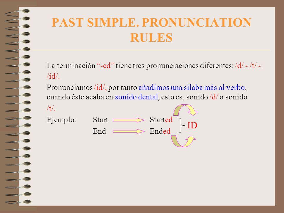 PAST SIMPLE. PRONUNCIATION RULES La terminación -ed tiene tres pronunciaciones diferentes: /d/ - /t/ - /id/. Pronunciamos /id/, por tanto añadimos una