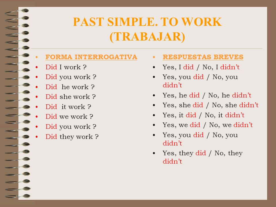 PAST SIMPLE. TO WORK (TRABAJAR) FORMA INTERROGATIVA Did I work ? Did you work ? Did he work ? Did she work ? Did it work ? Did we work ? Did you work