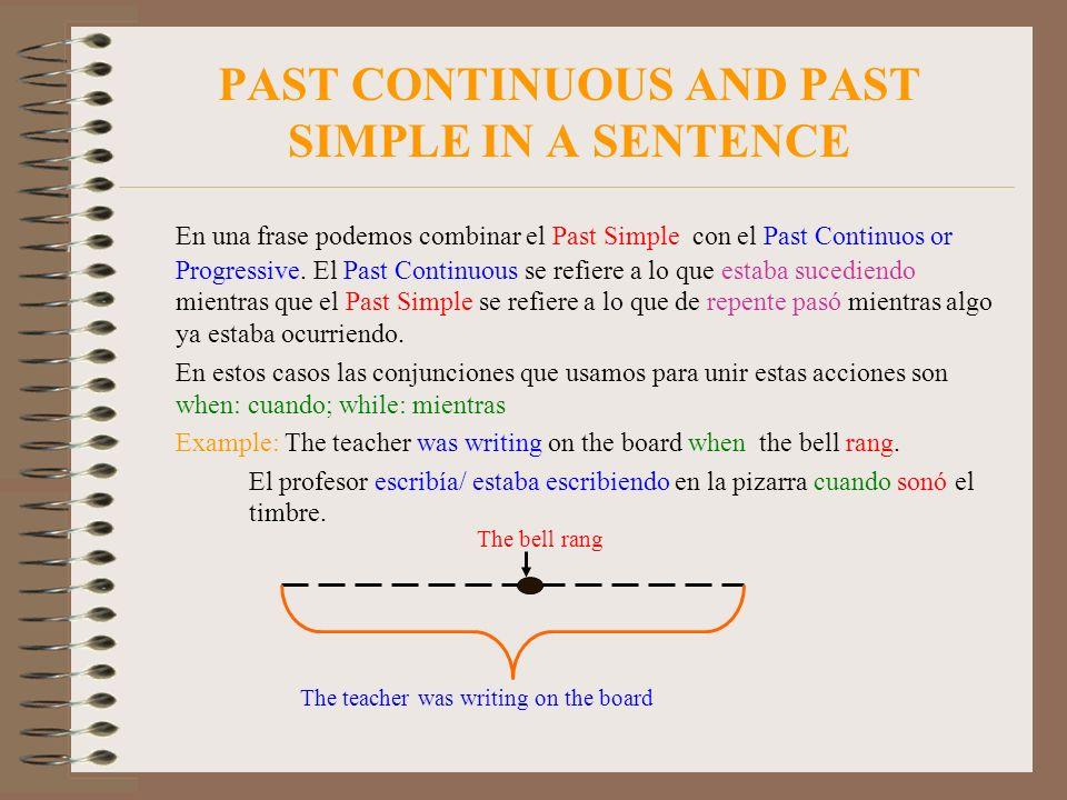 PAST CONTINUOUS AND PAST SIMPLE IN A SENTENCE En una frase podemos combinar el Past Simple con el Past Continuos or Progressive. El Past Continuous se