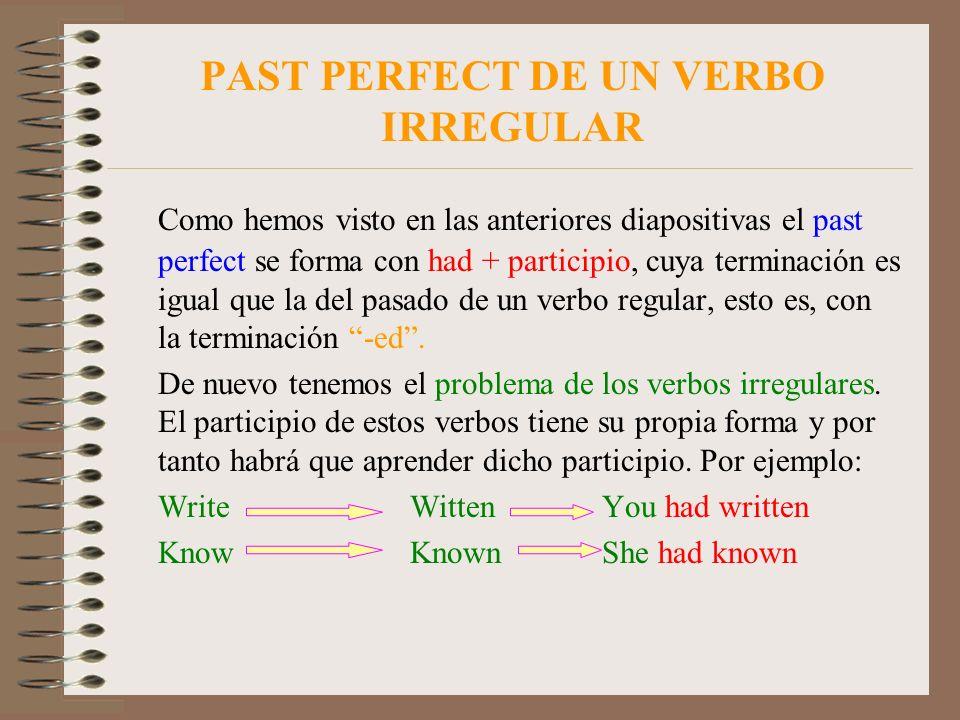 PAST PERFECT DE UN VERBO IRREGULAR Como hemos visto en las anteriores diapositivas el past perfect se forma con had + participio, cuya terminación es