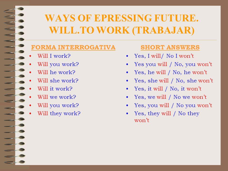 WAYS OF EPRESSING FUTURE. WILL.TO WORK (TRABAJAR) FORMA INTERROGATIVA Will I work? Will you work? Will he work? Will she work? Will it work? Will we w
