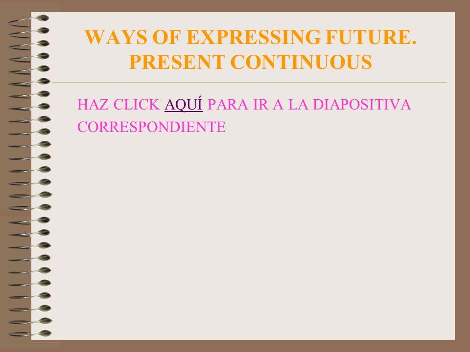 WAYS OF EXPRESSING FUTURE. PRESENT CONTINUOUS HAZ CLICK AQUÍ PARA IR A LA DIAPOSITIVA CORRESPONDIENTEAQUÍ