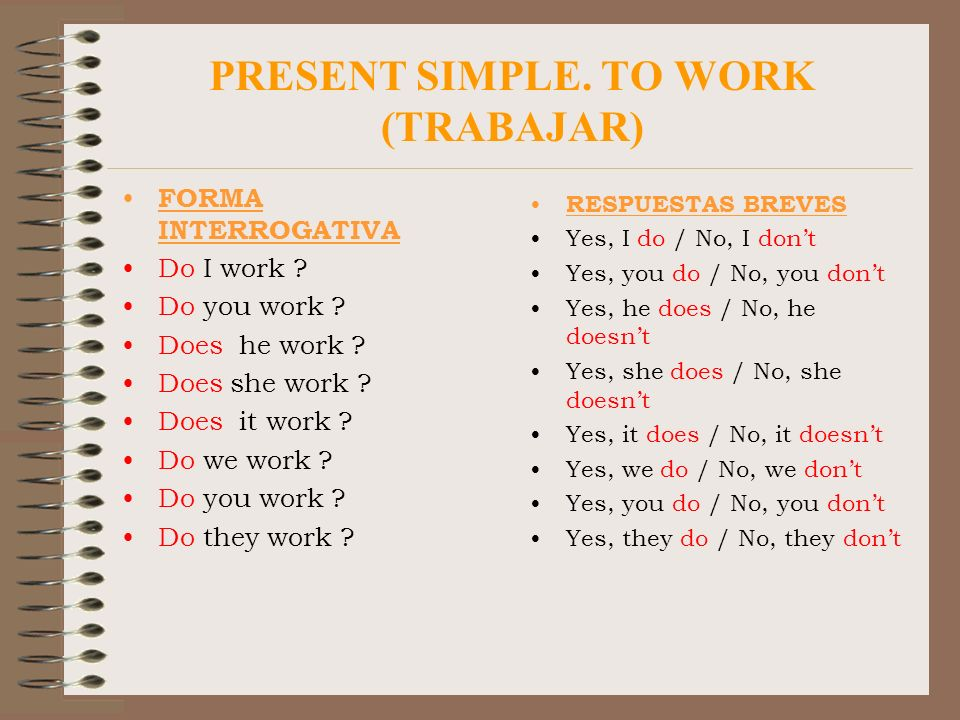 PRESENT SIMPLE. TO WORK (TRABAJAR) FORMA INTERROGATIVA Do I work ? Do you work ? Does he work ? Does she work ? Does it work ? Do we work ? Do you wor