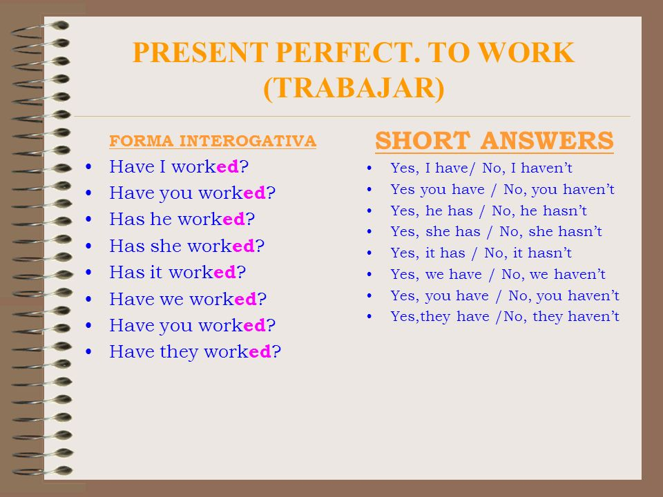 PRESENT PERFECT. TO WORK (TRABAJAR) FORMA INTEROGATIVA Have I work ed ? Have you work ed ? Has he work ed ? Has she work ed ? Has it work ed ? Have we