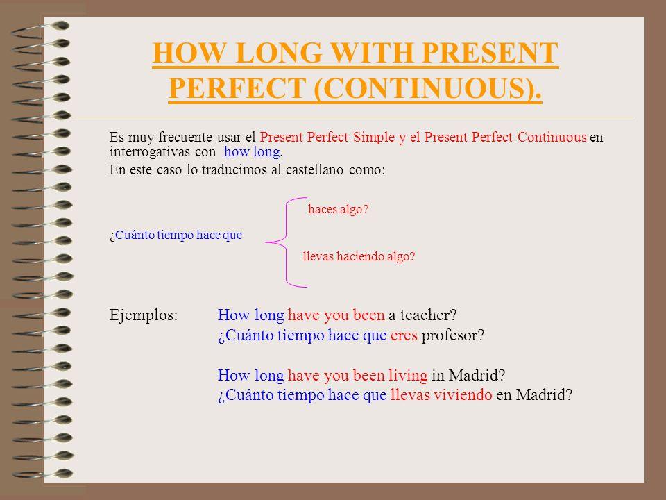 HOW LONG WITH PRESENT PERFECT (CONTINUOUS). Es muy frecuente usar el Present Perfect Simple y el Present Perfect Continuous en interrogativas con how