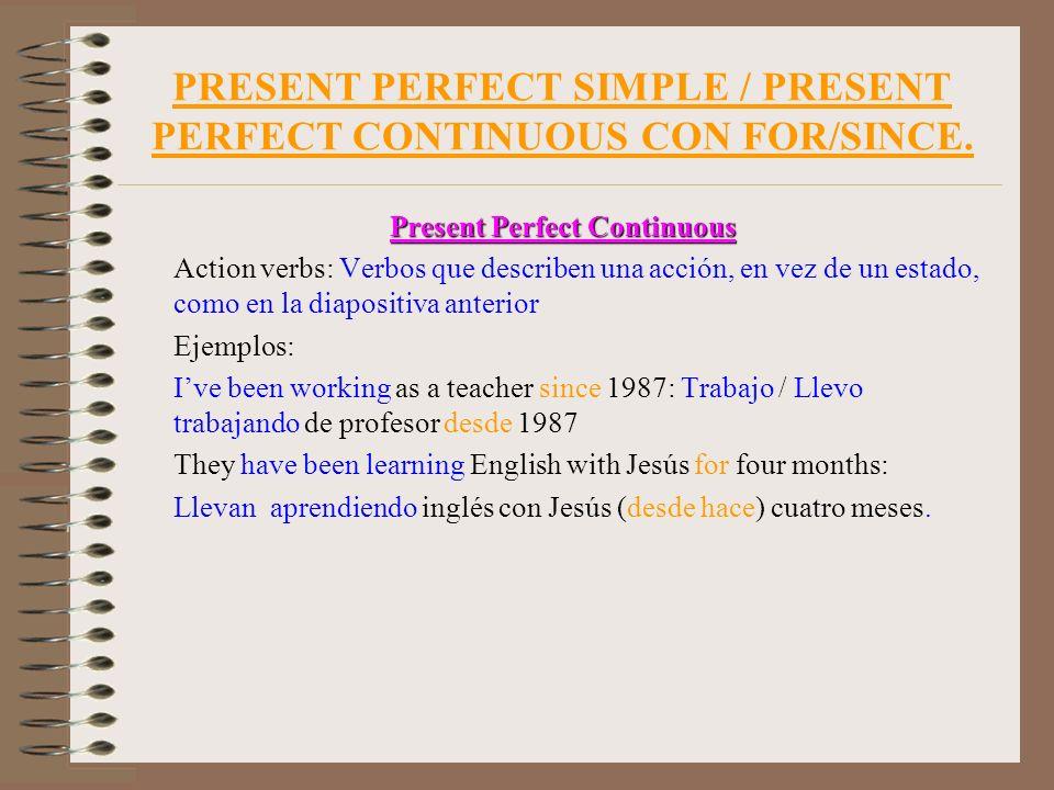 PRESENT PERFECT SIMPLE / PRESENT PERFECT CONTINUOUS CON FOR/SINCE. Present Perfect Continuous Action verbs: Verbos que describen una acción, en vez de