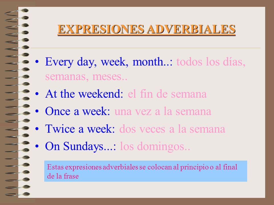 EXPRESIONES ADVERBIALES Every day, week, month..: todos los días, semanas, meses.. At the weekend: el fin de semana Once a week: una vez a la semana T