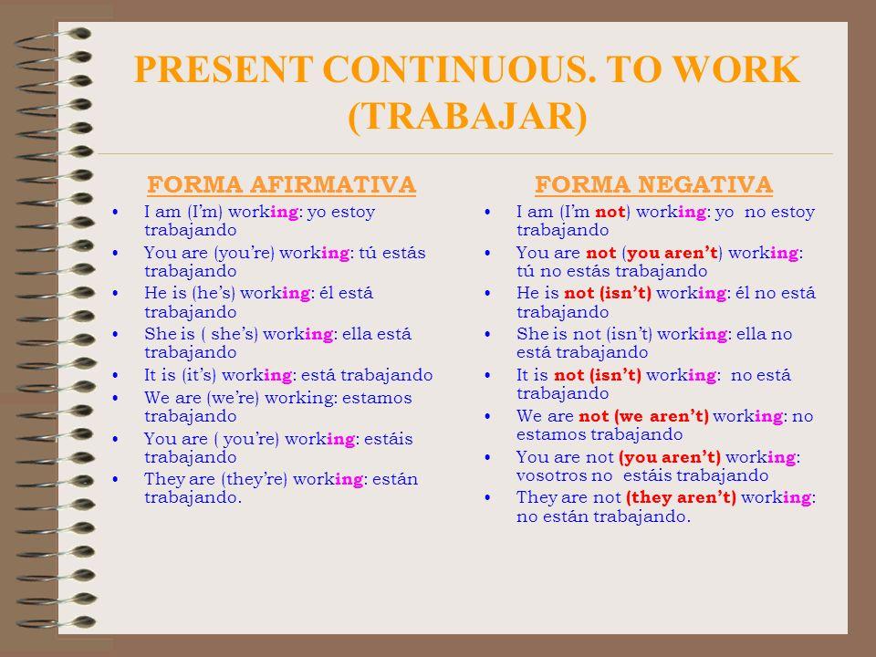 PRESENT CONTINUOUS. TO WORK (TRABAJAR) FORMA AFIRMATIVA I am (Im) work ing : yo estoy trabajando You are (youre) work ing : tú estás trabajando He is