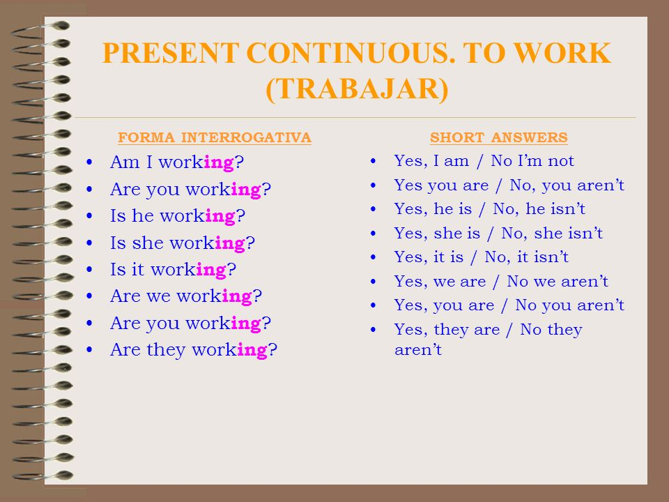 PRESENT CONTINUOUS. TO WORK (TRABAJAR) FORMA INTERROGATIVA Am I work ing ? Are you work ing ? Is he work ing ? Is she work ing ? Is it work ing ? Are