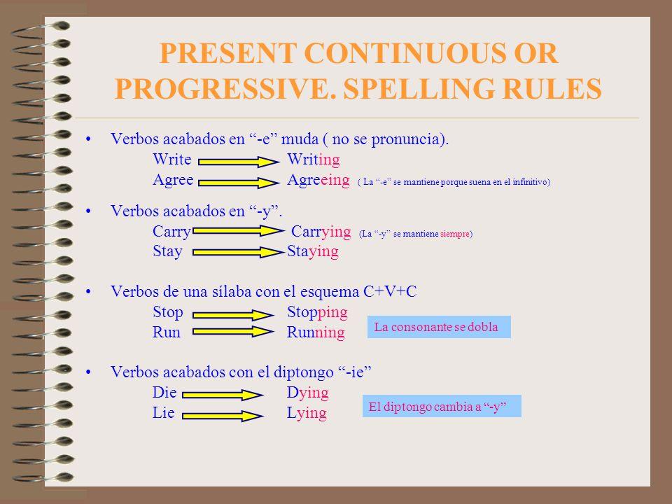 PRESENT CONTINUOUS OR PROGRESSIVE. SPELLING RULES Verbos acabados en -e muda ( no se pronuncia). Write Writing Agree Agreeing ( La -e se mantiene porq