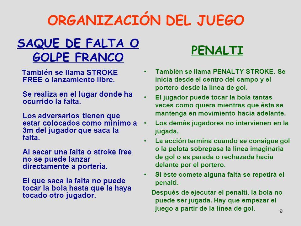 9 ORGANIZACIÓN DEL JUEGO SAQUE DE FALTA O GOLPE FRANCO También se llama STROKE FREE o lanzamiento libre. Se realiza en el lugar donde ha ocurrido la f